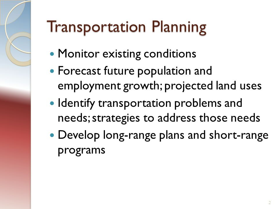 Transportation Planning Monitor existing conditions Forecast future population and employment growth; projected land uses Identify transportation problems and needs; strategies to address those needs Develop long-range plans and short-range programs 2