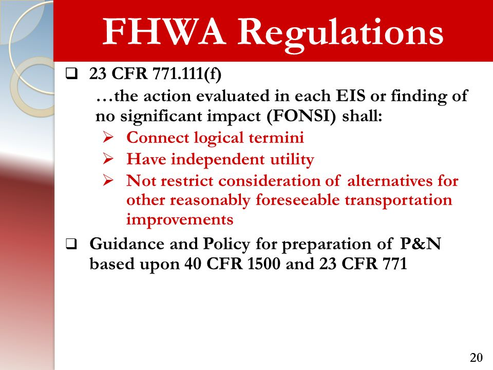 FHWA Regulations  23 CFR 771.111(f) …the action evaluated in each EIS or finding of no significant impact (FONSI) shall:  Connect logical termini  Have independent utility  Not restrict consideration of alternatives for other reasonably foreseeable transportation improvements  Guidance and Policy for preparation of P&N based upon 40 CFR 1500 and 23 CFR 771 20