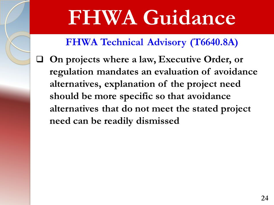 FHWA Guidance FHWA Technical Advisory (T6640.8A)  On projects where a law, Executive Order, or regulation mandates an evaluation of avoidance alternatives, explanation of the project need should be more specific so that avoidance alternatives that do not meet the stated project need can be readily dismissed 24