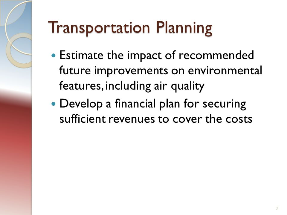 Transportation Planning Estimate the impact of recommended future improvements on environmental features, including air quality Develop a financial plan for securing sufficient revenues to cover the costs 3