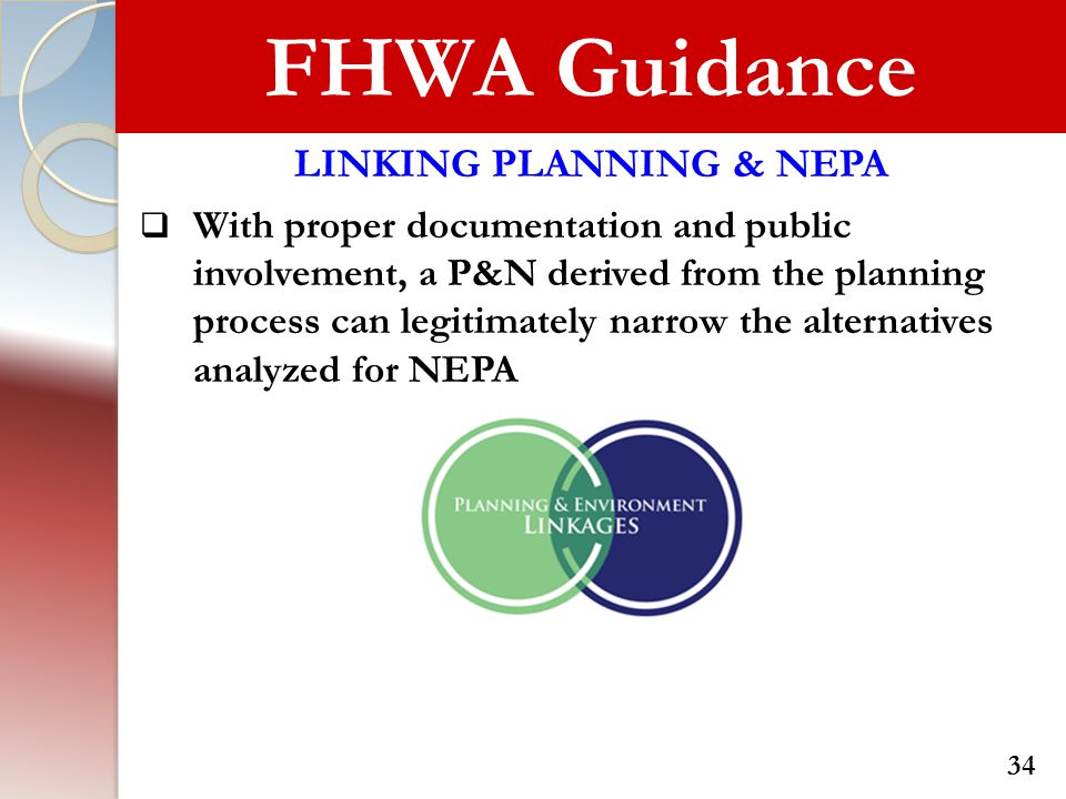 FHWA Guidance LINKING PLANNING & NEPA  With proper documentation and public involvement, a P&N derived from the planning process can legitimately narrow the alternatives analyzed for NEPA 34