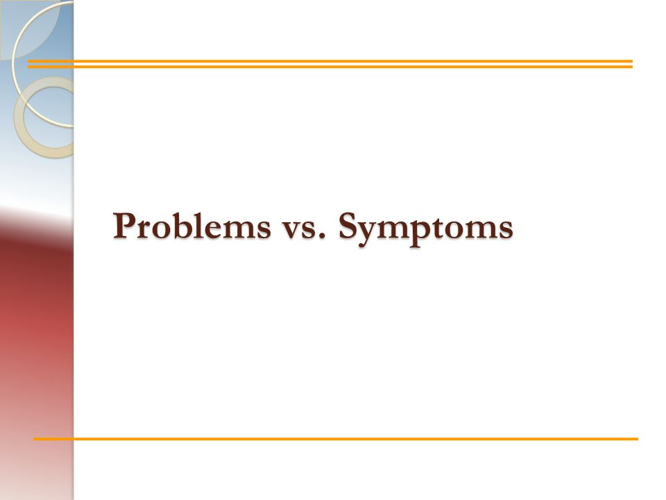 Problems vs. Symptoms