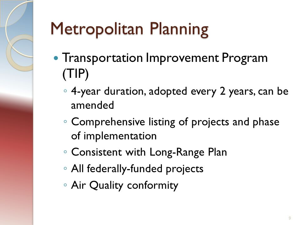 Metropolitan Planning Transportation Improvement Program (TIP) ◦ 4-year duration, adopted every 2 years, can be amended ◦ Comprehensive listing of projects and phase of implementation ◦ Consistent with Long-Range Plan ◦ All federally-funded projects ◦ Air Quality conformity 9