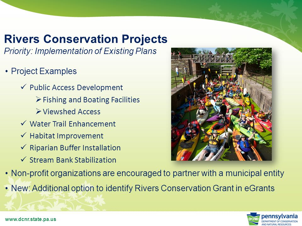 www.dcnr.state.pa.us Rivers Conservation Projects Priority: Implementation of Existing Plans Project Examples Public Access Development  Fishing and Boating Facilities  Viewshed Access Water Trail Enhancement Habitat Improvement Riparian Buffer Installation Stream Bank Stabilization Non-profit organizations are encouraged to partner with a municipal entity New: Additional option to identify Rivers Conservation Grant in eGrants