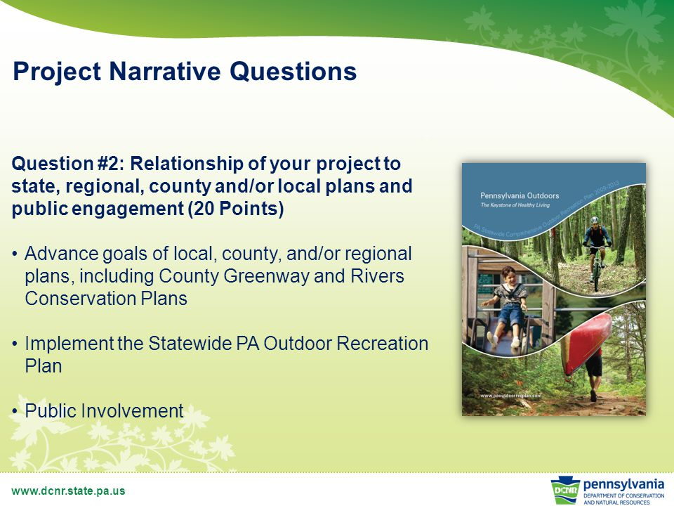 www.dcnr.state.pa.us Project Narrative Questions Question #2: Relationship of your project to state, regional, county and/or local plans and public engagement (20 Points) Advance goals of local, county, and/or regional plans, including County Greenway and Rivers Conservation Plans Implement the Statewide PA Outdoor Recreation Plan Public Involvement