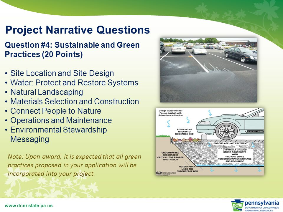 www.dcnr.state.pa.us Project Narrative Questions Question #4: Sustainable and Green Practices (20 Points) Site Location and Site Design Water: Protect and Restore Systems Natural Landscaping Materials Selection and Construction Connect People to Nature Operations and Maintenance Environmental Stewardship Messaging Note: Upon award, it is expected that all green practices proposed in your application will be incorporated into your project.