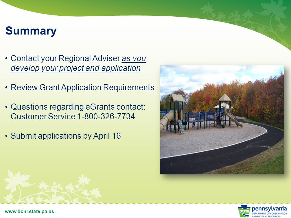 www.dcnr.state.pa.us Summary Contact your Regional Adviser as you develop your project and application Review Grant Application Requirements Questions regarding eGrants contact: Customer Service 1-800-326-7734 Submit applications by April 16