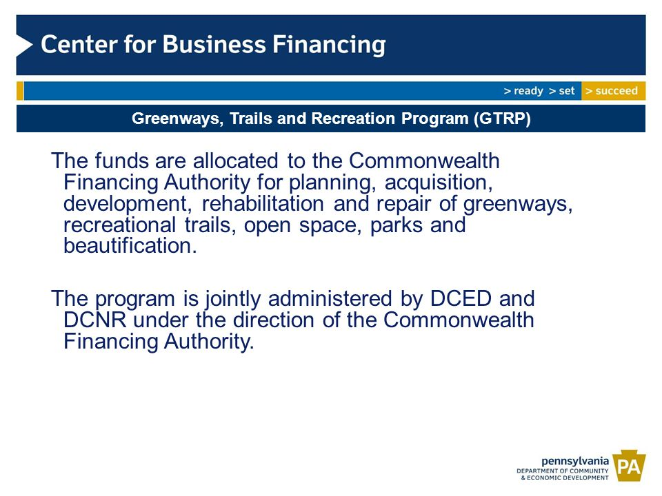 Greenways, Trails and Recreation Program (GTRP) The funds are allocated to the Commonwealth Financing Authority for planning, acquisition, development, rehabilitation and repair of greenways, recreational trails, open space, parks and beautification.