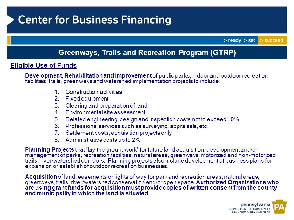 Greenways, Trails and Recreation Program (GTRP) Eligible Use of Funds Development, Rehabilitation and Improvement of public parks, indoor and outdoor recreation facilities, trails, greenways and watershed implementation projects to include: 1.Construction activities 2.Fixed equipment 3.Clearing and preparation of land 4.Environmental site assessment 5.Related engineering, design and inspection costs not to exceed 10% 6.Professional services such as surveying, appraisals, etc.