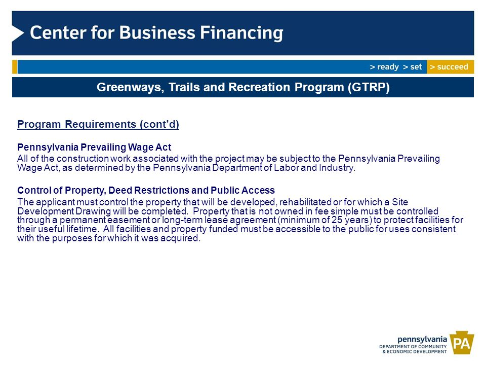 Greenways, Trails and Recreation Program (GTRP) Program Requirements (cont'd) Pennsylvania Prevailing Wage Act All of the construction work associated with the project may be subject to the Pennsylvania Prevailing Wage Act, as determined by the Pennsylvania Department of Labor and Industry.