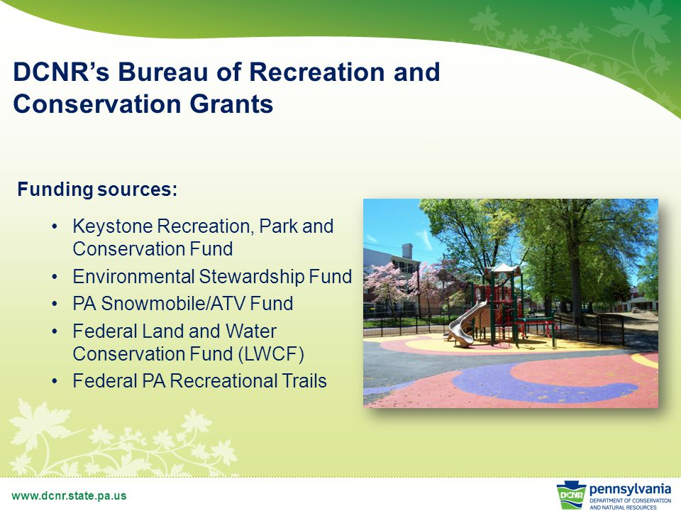 www.dcnr.state.pa.us DCNR's Bureau of Recreation and Conservation Grants Funding sources: Keystone Recreation, Park and Conservation Fund Environmental Stewardship Fund PA Snowmobile/ATV Fund Federal Land and Water Conservation Fund (LWCF) Federal PA Recreational Trails