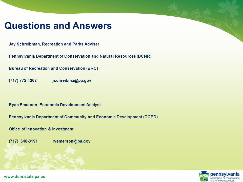 www.dcnr.state.pa.us Questions and Answers Jay Schreibman, Recreation and Parks Adviser Pennsylvania Department of Conservation and Natural Resources (DCNR), Bureau of Recreation and Conservation (BRC) (717) 772-4362jschreibma@pa.gov Ryan Emerson, Economic Development Analyst Pennsylvania Department of Community and Economic Development (DCED) Office of Innovation & Investment (717) 346-8191ryemerson@pa.gov