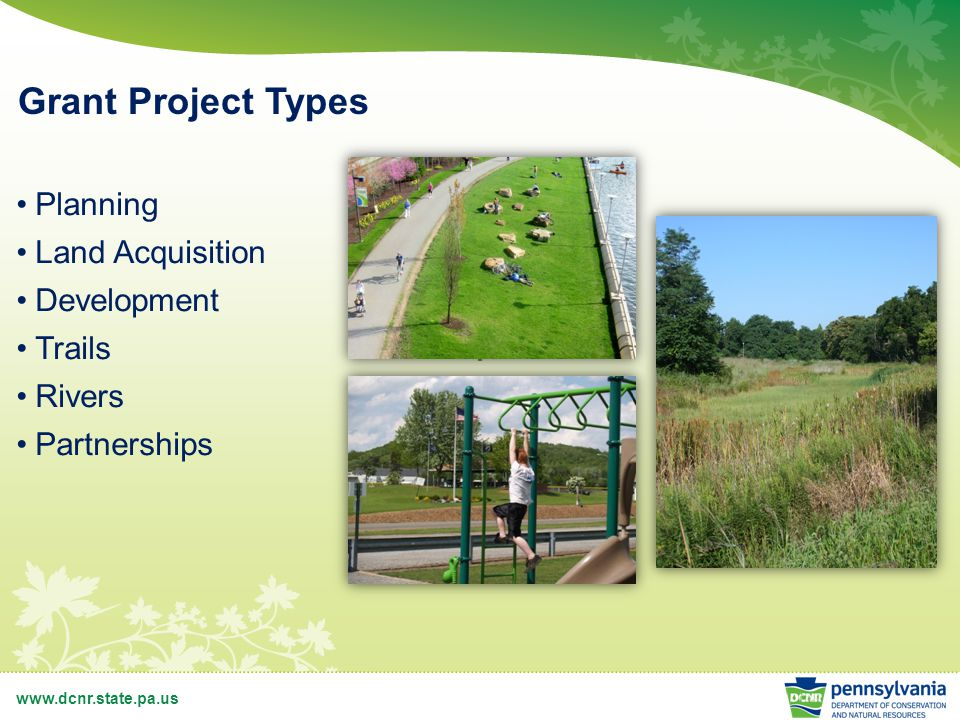 www.dcnr.state.pa.us Grant Project Types Planning Land Acquisition Development Trails Rivers Partnerships