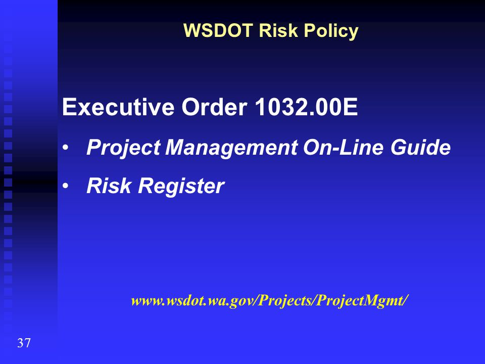 WSDOT Risk Policy Executive Order 1032.00E Project Management On-Line Guide Risk Register 37 www.wsdot.wa.gov/Projects/ProjectMgmt/