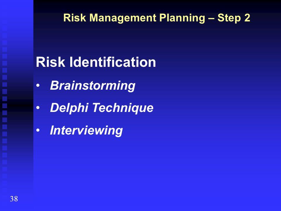 38 Risk Management Planning – Step 2 Risk Identification Brainstorming Delphi Technique Interviewing
