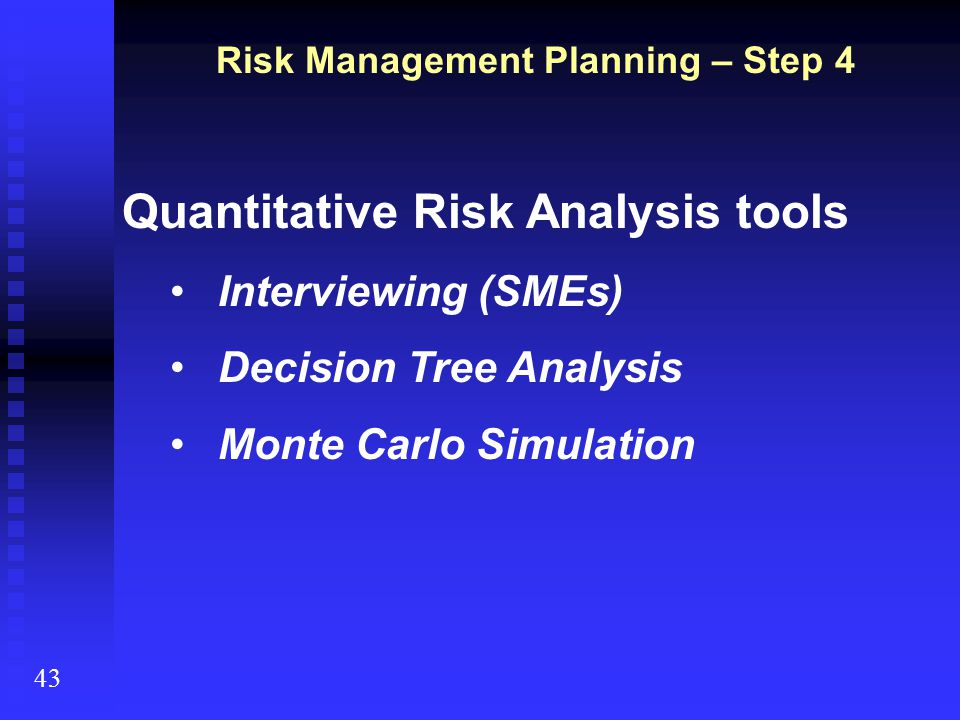 43 Quantitative Risk Analysis tools Interviewing (SMEs) Decision Tree Analysis Monte Carlo Simulation Risk Management Planning – Step 4