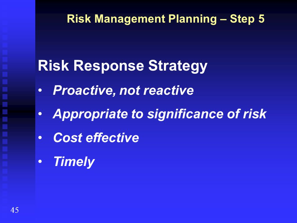 Risk Management Planning – Step 5 45 Risk Response Strategy Proactive, not reactive Appropriate to significance of risk Cost effective Timely