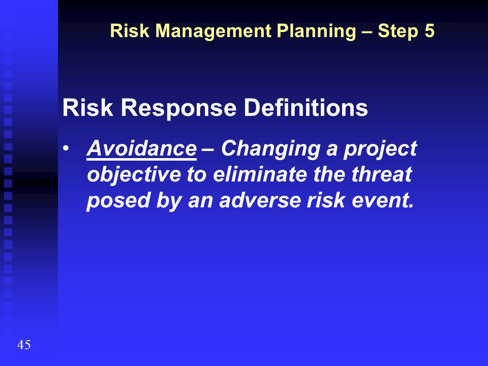 Risk Management Planning – Step 5 45 Risk Response Definitions Avoidance – Changing a project objective to eliminate the threat posed by an adverse ri