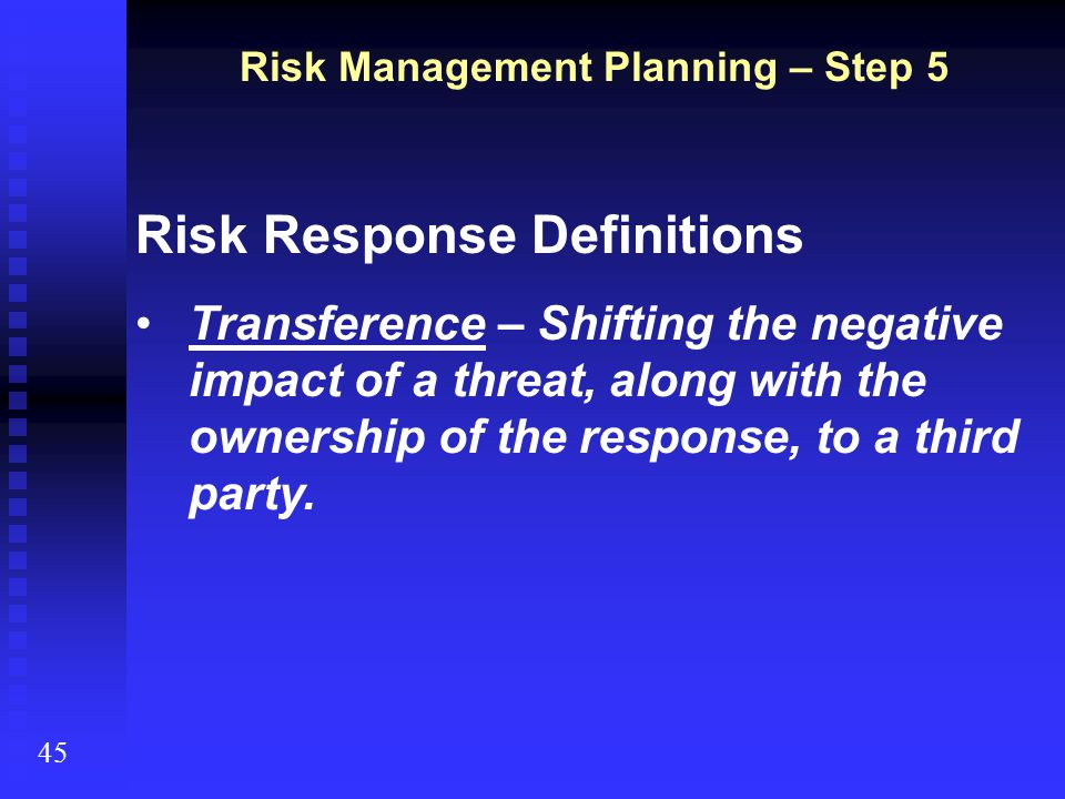 Risk Management Planning – Step 5 45 Risk Response Definitions Transference – Shifting the negative impact of a threat, along with the ownership of th