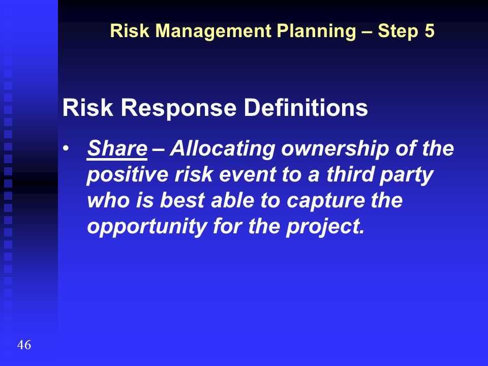Risk Response Definitions Share – Allocating ownership of the positive risk event to a third party who is best able to capture the opportunity for the