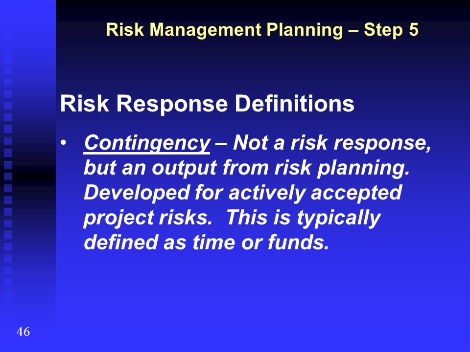 Risk Response Definitions Contingency – Not a risk response, but an output from risk planning. Developed for actively accepted project risks. This is