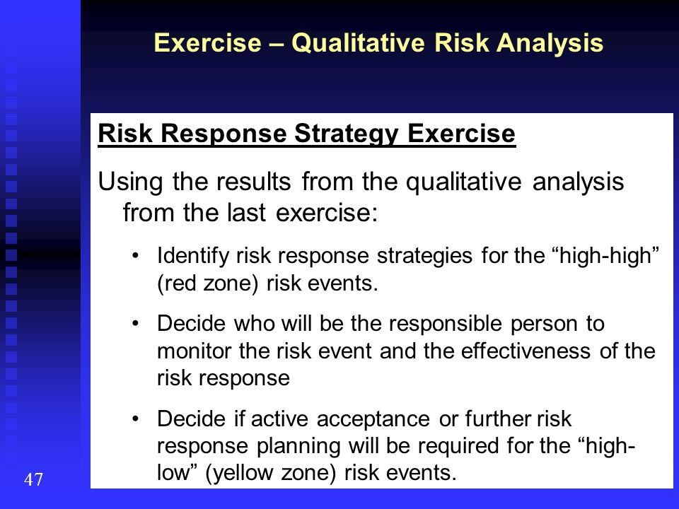 47 Exercise – Qualitative Risk Analysis Risk Response Strategy Exercise Using the results from the qualitative analysis from the last exercise: Identi