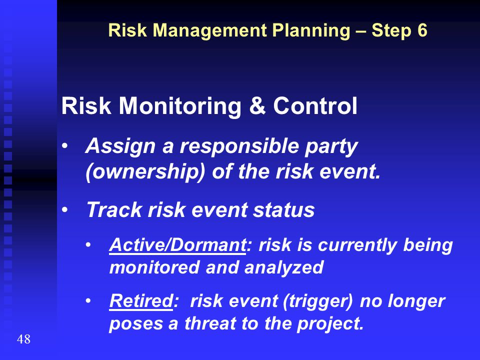 Risk Monitoring & Control Assign a responsible party (ownership) of the risk event. Track risk event status Active/Dormant: risk is currently being mo