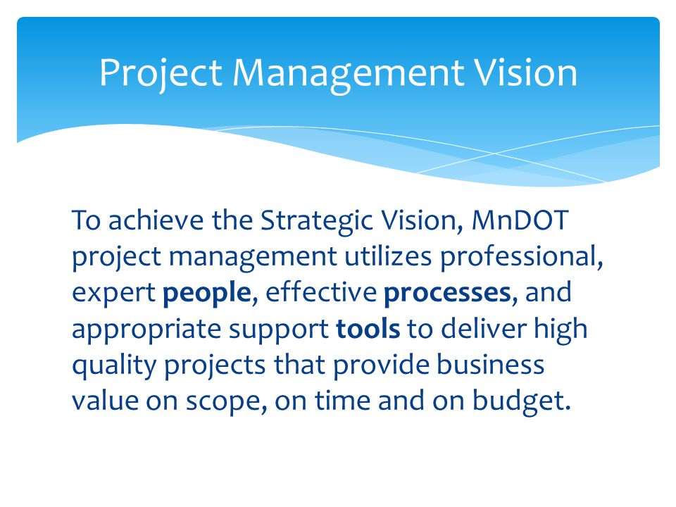 To achieve the Strategic Vision, MnDOT project management utilizes professional, expert people, effective processes, and appropriate support tools to deliver high quality projects that provide business value on scope, on time and on budget.