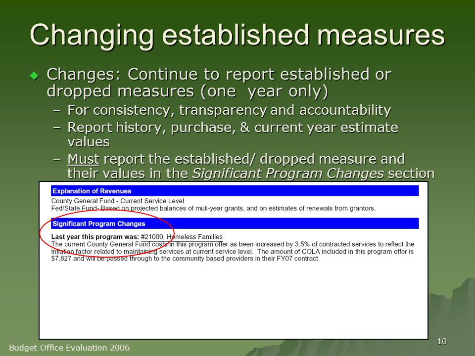 10 Changing established measures  Changes: Continue to report established or dropped measures (one year only) –For consistency, transparency and accountability –Report history, purchase, & current year estimate values –Must report the established/ dropped measure and their values in the Significant Program Changes section Budget Office Evaluation 2006