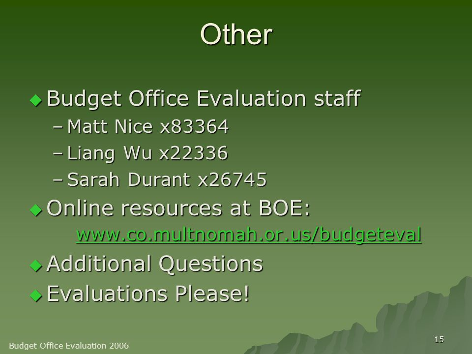 15 Other  Budget Office Evaluation staff –Matt Nice x83364 –Liang Wu x22336 –Sarah Durant x26745  Online resources at BOE: www.co.multnomah.or.us/budgeteval www.co.multnomah.or.us/budgeteval  Additional Questions  Evaluations Please.
