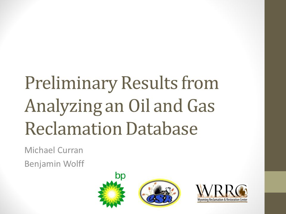Preliminary Results from Analyzing an Oil and Gas Reclamation Database Michael Curran Benjamin Wolff