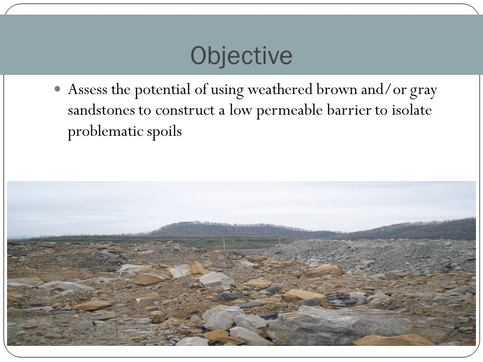 Objective Assess the potential of using weathered brown and/or gray sandstones to construct a low permeable barrier to isolate problematic spoils