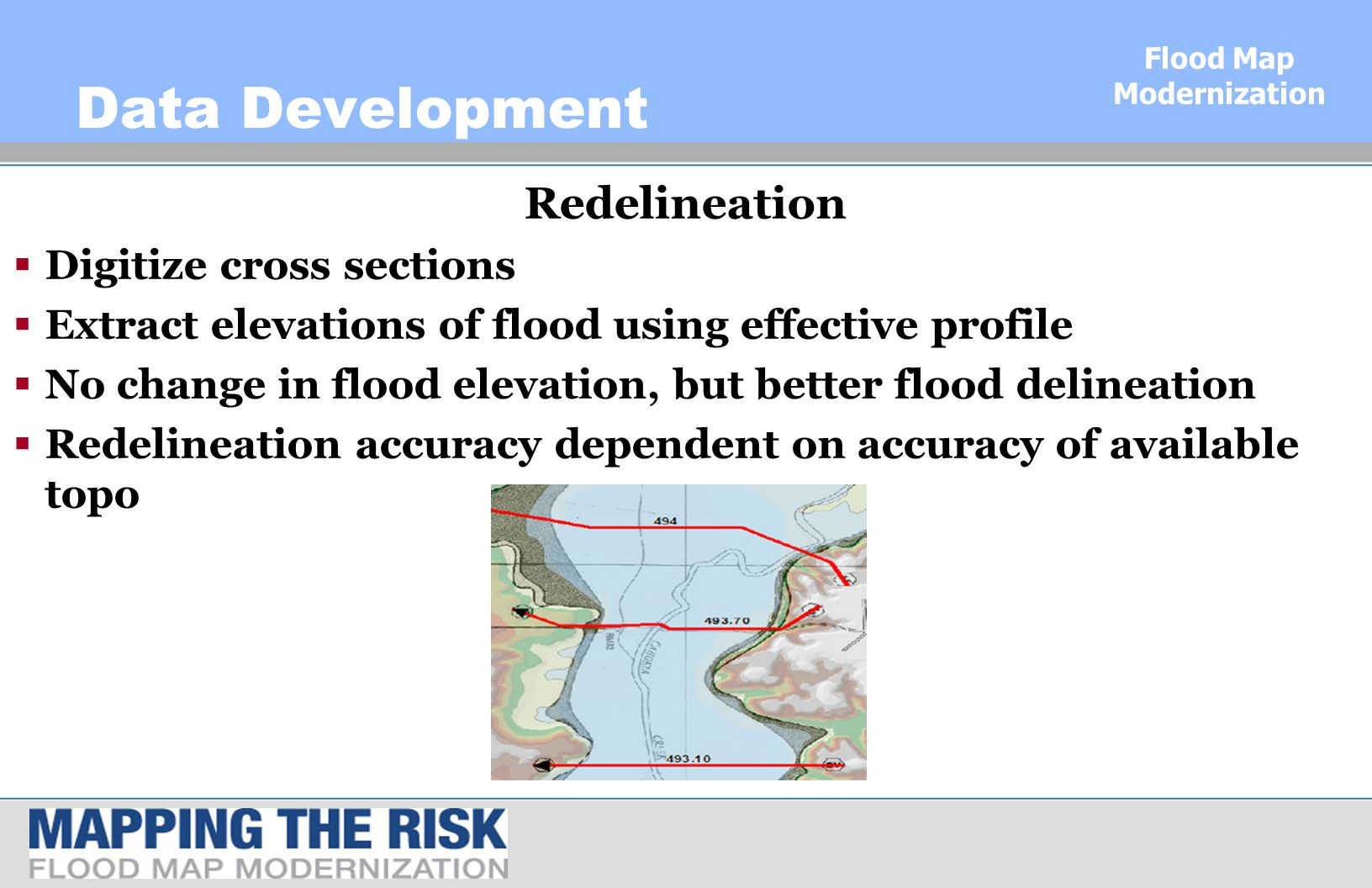 Flood Map Modernization Data Development Redelineation  Digitize cross sections  Extract elevations of flood using effective profile  No change in flood elevation, but better flood delineation  Redelineation accuracy dependent on accuracy of available topo