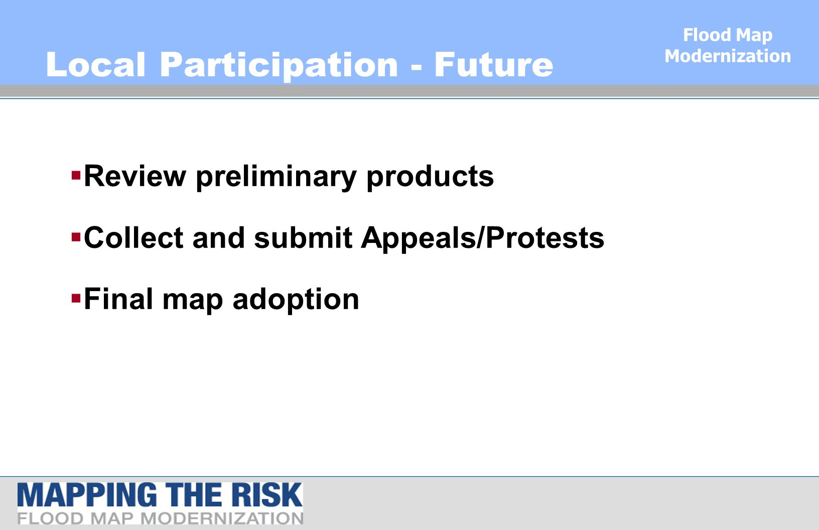 Flood Map Modernization Local Participation - Future  Review preliminary products  Collect and submit Appeals/Protests  Final map adoption