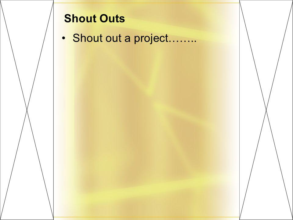 Shout Outs Shout out a project……..
