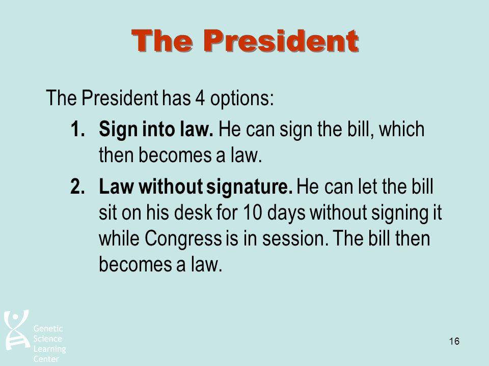 16 The President The President has 4 options: 1.Sign into law. He can sign the bill, which then becomes a law. 2.Law without signature. He can let the
