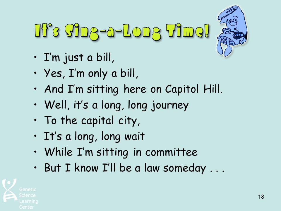 18 I'm just a bill, Yes, I'm only a bill, And I'm sitting here on Capitol Hill. Well, it's a long, long journey To the capital city, It's a long, long
