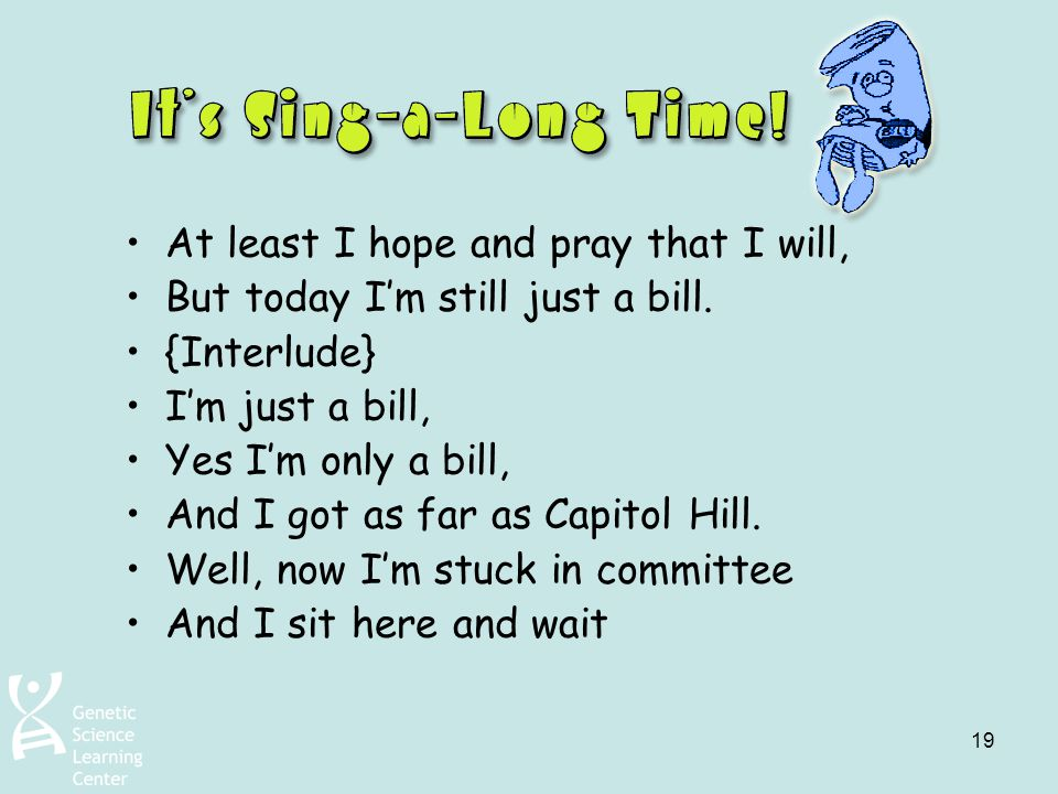 19 At least I hope and pray that I will, But today I'm still just a bill. {Interlude} I'm just a bill, Yes I'm only a bill, And I got as far as Capito
