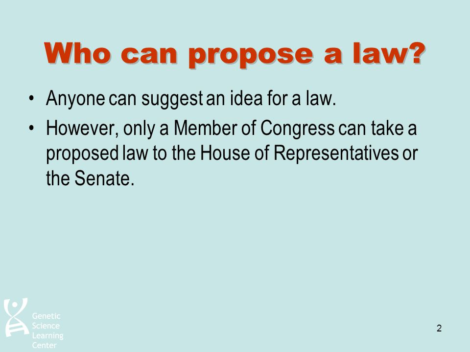 2 Who can propose a law? Anyone can suggest an idea for a law. However, only a Member of Congress can take a proposed law to the House of Representati
