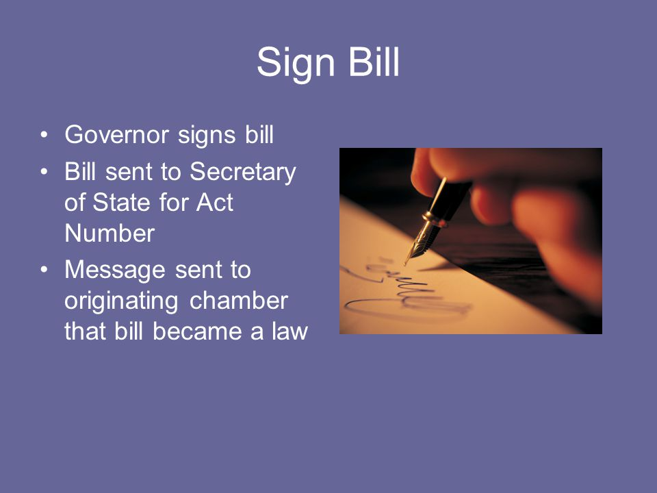 Sign Bill Governor signs bill Bill sent to Secretary of State for Act Number Message sent to originating chamber that bill became a law