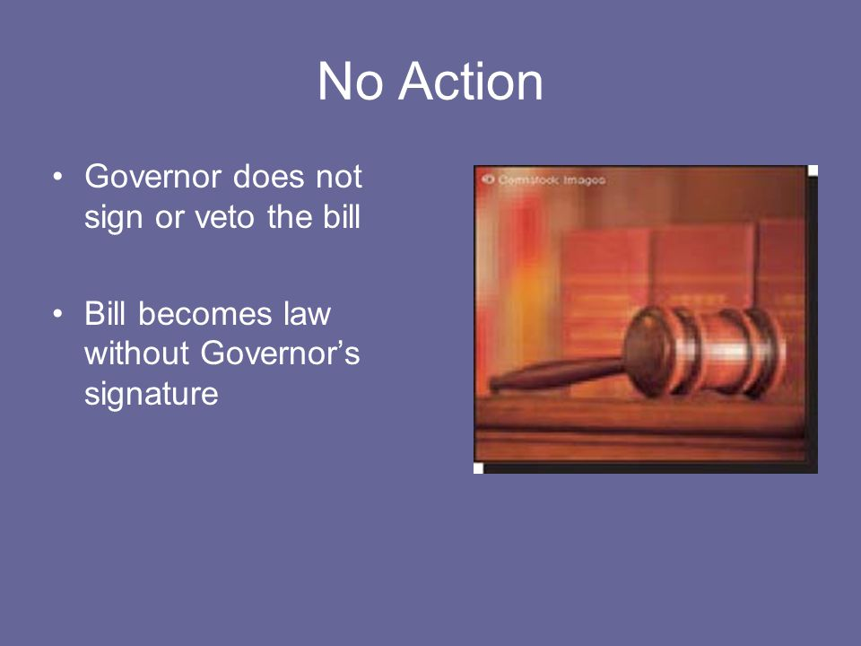 No Action Governor does not sign or veto the bill Bill becomes law without Governor's signature