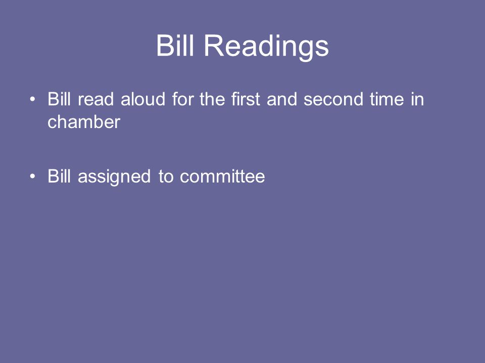Bill Readings Bill read aloud for the first and second time in chamber Bill assigned to committee