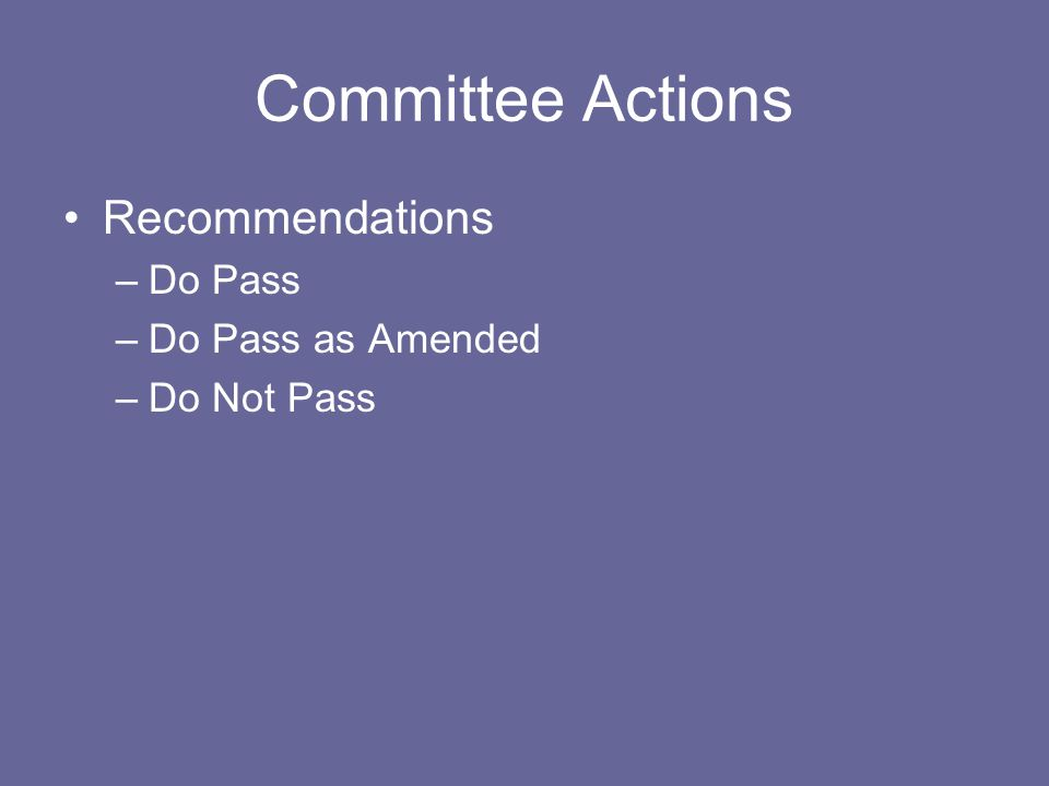 Committee Actions Recommendations –Do Pass –Do Pass as Amended –Do Not Pass