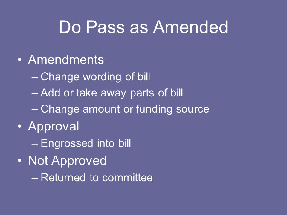 Do Pass as Amended Amendments –Change wording of bill –Add or take away parts of bill –Change amount or funding source Approval –Engrossed into bill N