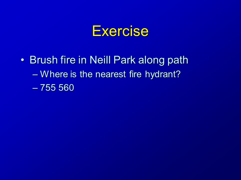 Exercise Brush fire in Neill Park along pathBrush fire in Neill Park along path –Where is the nearest fire hydrant.