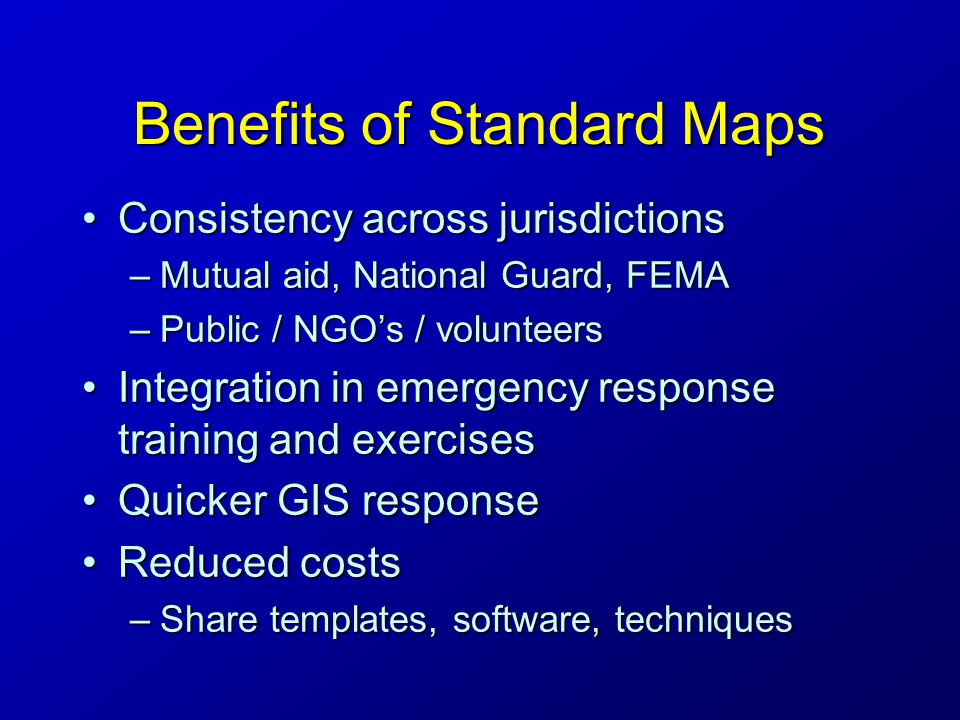 Benefits of Standard Maps Consistency across jurisdictionsConsistency across jurisdictions –Mutual aid, National Guard, FEMA –Public / NGO's / volunteers Integration in emergency response training and exercisesIntegration in emergency response training and exercises Quicker GIS responseQuicker GIS response Reduced costsReduced costs –Share templates, software, techniques
