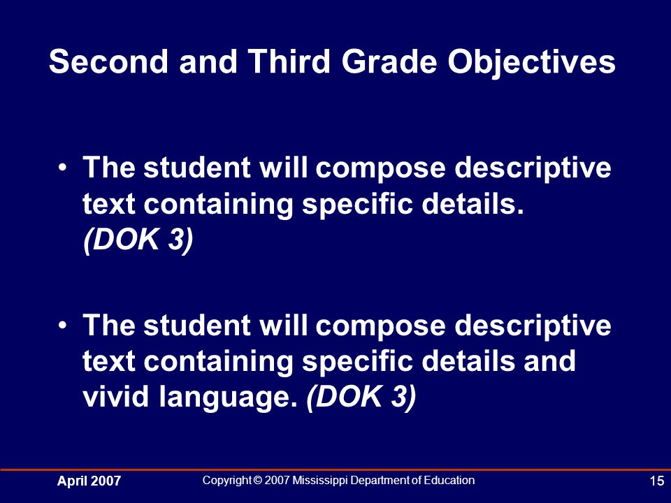 April 2007 Copyright © 2007 Mississippi Department of Education 15 Second and Third Grade Objectives The student will compose descriptive text containing specific details.