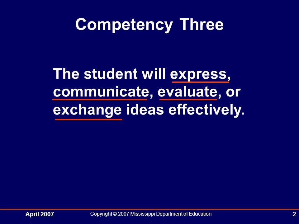 April 2007 Copyright © 2007 Mississippi Department of Education 2 Competency Three The student will express, communicate, evaluate, or exchange ideas effectively.