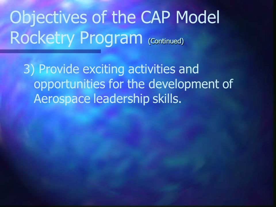 Objectives of the CAP Model Rocketry Program There are three primary objectives of the CAP Model Rocketry program these include: 1) To acquaint CAP cadets with the importance of rocketry and its roles in the future.