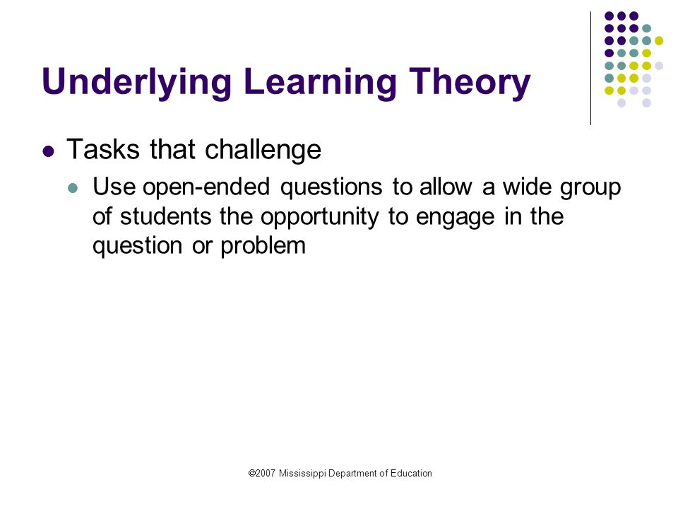  2007 Mississippi Department of Education Underlying Learning Theory Tasks that challenge Use open-ended questions to allow a wide group of students the opportunity to engage in the question or problem